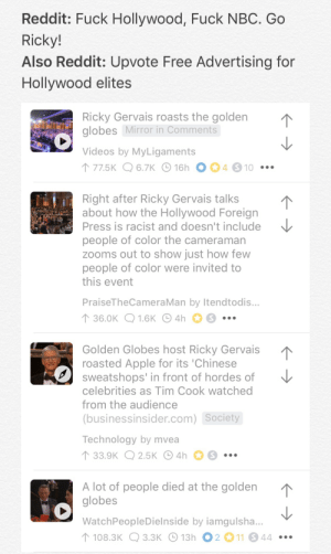 Bad News is still good news: Reddit: Fuck Hollywood, Fuck NBC. Go  Ricky!  Also Reddit: Upvote Free Advertising for  Hollywood elites  Ricky Gervais roasts the golden  globes Mirror in Comments  Videos by MyLigaments  ↑ 77.5K Q 6.7K © 16h  4 S 10 •••  Right after Ricky Gervais talks  about how the Hollywood Foreign  Press is racist and doesn't include  people of color the cameraman  zooms out to show just how few  people of color were invited to  this event  PraiseTheCameraMan by Itendtodis...  ↑ 36.0K Q 1.6K O 4h  •..  Golden Globes host Ricky Gervais  roasted Apple for its 'Chinese  sweatshops' in front of hordes of  celebrities as Tim Cook watched  from the audience  (businessinsider.com) Society  Technology by mvea  ↑ 33.9K Q 2.5K O 4h  A lot of people died at the golden  globes  WatchPeopleDielnside by iamgulsha...  ↑ 108.3K Q 3.3K O 13h O 2 11 44 •.. Bad News is still good news