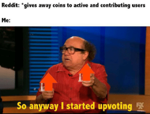 meirl: Reddit: *gives away coins to active and contributing users  Me:  So anyway I started upvoting 5X meirl