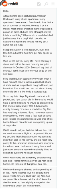 tripropellant:  mysteryho:  yeezusplease:  big alan did nothing wrong  i like how this is written like an american 1950s radio personality telling an ambling story   this is such a powerful example of how tone and phrasing can be jokes on their own. if this guy wrote this like a normal person it'd be mildly funny but mostly a little sad but because he wrote it how he did it's indescribably funny : reddit  Hello,  A few months ago l captured an American  Cockroach in my studio apartment. In my  apartment, I see a roach from time to time. Nota  ton of bunches of roaches, like say, 2 or 3 a  month. Most often I smashed them or sprayeda  poison on them. But one time l thought, maybe  this is a bad thing? Why should a roach be killed  ust because it is a bug? Well I decided to  capture that roach and I made him my pet. I  name him Big Alan  I keep Big Alan in a little aquarium, but I also  take him out a lot to hold him, pet him, speak to  him, etc.  Well, let me tell you in my life I have had only3  dates, and before this new date my last prior  date was in October 2009. So may I say that, of  course, I admit I was very nervous to go on this  new date  I find that Big Alan keeps me very calm when I  have him with me. He is like a good luck charm  of sorts, and as my pet he is my good friend, so l  know that if he is with me I am not alone. It may  seem silly but it is like he is a courage bug   So on my date I kept Big Alan in my front shirt  pocket, and I put bacon bits in there so he would  have a good meal and he would be distracted b  that and not crawl awav. Well it did not work  exactly this way. You see, a roach like Big Alan  has very long antennae. If you have ever seen a  cockroach you know that's a fact. Well at some  point I guess this damned rascal was tired of his  bacon bits and his antennae were poking up out  of my pocket.  Well I have to tell you that she did see this. I did  not want to cause a fright so l explained it is just  my pet, and I took Big Alan out of my pocket to  show her. Well let me tell you she did react very  oorly to this, and even screamed. And everyone  turned and saw I had a roach in my hands and  just about everyone reacted very badly. I had to  explain to everyone he is just my pet.  Well I was finding this extremely embarrassing  and also l feared for the safety of Big Alan to be  honest. So I ran out of that place. Yes, ran.   Well now I am quite shamed and angered by all  of this. I have resolved I will not do any more  dates. That's for sure. But I wish Big Alan had  not poked his antennae out. He didn't know the  deal but even so T am slightly annoyed at him. I  know this is unfair. But it's how I feel. tripropellant:  mysteryho:  yeezusplease:  big alan did nothing wrong  i like how this is written like an american 1950s radio personality telling an ambling story   this is such a powerful example of how tone and phrasing can be jokes on their own. if this guy wrote this like a normal person it'd be mildly funny but mostly a little sad but because he wrote it how he did it's indescribably funny