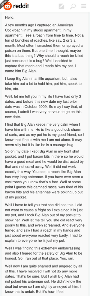 leonlghts:  mysteryho:  yeezusplease:  big alan did nothing wrong  i like how this is written like an american 1950s radio personality telling an ambling story   @tytoalbion: reddit  Hello,  A few months ago l captured an American  Cockroach in my studio apartment. In my  apartment, I see a roach from time to time. Nota  ton of bunches of roaches, like say, 2 or 3 a  month. Most often I smashed them or sprayeda  poison on them. But one time l thought, maybe  this is a bad thing? Why should a roach be killed  ust because it is a bug? Well I decided to  capture that roach and I made him my pet. I  name him Big Alan  I keep Big Alan in a little aquarium, but I also  take him out a lot to hold him, pet him, speak to  him, etc.  Well, let me tell you in my life I have had only3  dates, and before this new date my last prior  date was in October 2009. So may I say that, of  course, I admit I was very nervous to go on this  new date  I find that Big Alan keeps me very calm when I  have him with me. He is like a good luck charm  of sorts, and as my pet he is my good friend, so l  know that if he is with me I am not alone. It may  seem silly but it is like he is a courage bug   So on my date I kept Big Alan in my front shirt  pocket, and I put bacon bits in there so he would  have a good meal and he would be distracted b  that and not crawl awav. Well it did not work  exactly this way. You see, a roach like Big Alan  has very long antennae. If you have ever seen a  cockroach you know that's a fact. Well at some  point I guess this damned rascal was tired of his  bacon bits and his antennae were poking up out  of my pocket.  Well I have to tell you that she did see this. I did  not want to cause a fright so l explained it is just  my pet, and I took Big Alan out of my pocket to  show her. Well let me tell you she did react very  oorly to this, and even screamed. And everyone  turned and saw I had a roach in my hands and  just about everyone reacted very badly. I had to  explain to everyone he is just my pet.  Well I was finding this extremely embarrassing  and also l feared for the safety of Big Alan to be  honest. So I ran out of that place. Yes, ran.   Well now I am quite shamed and angered by all  of this. I have resolved I will not do any more  dates. That's for sure. But I wish Big Alan had  not poked his antennae out. He didn't know the  deal but even so T am slightly annoyed at him. I  know this is unfair. But it's how I feel. leonlghts:  mysteryho:  yeezusplease:  big alan did nothing wrong  i like how this is written like an american 1950s radio personality telling an ambling story   @tytoalbion