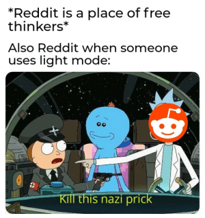Light mode suits some people: *Reddit is a place of free  thinkers*  Also Reddit when someone  uses light mode:  Kill this nazi prick Light mode suits some people