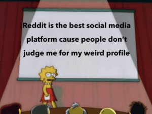 I have a weird profile and nobody has judged me for it: Reddit is the best social media  platform cause people don't  judge me for my weird profile I have a weird profile and nobody has judged me for it
