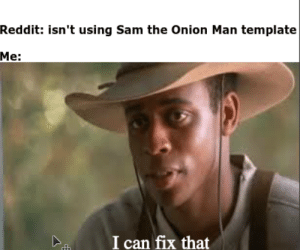 Reddit, The Onion, and Onion: Reddit: isn't using Sam the Onion Man template  Мe:  I can fix that New format
