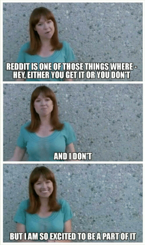 When I accidentally mention Reddit in the wild and am forced to explain it.: REDDIT ISONE OF THOSETHINGS WHERE  HEY,EITHER YOU GET IT OR YOU DONT  ANDIDON'T  BUTIAM SO EXCITED TO BEA PART OFIT When I accidentally mention Reddit in the wild and am forced to explain it.