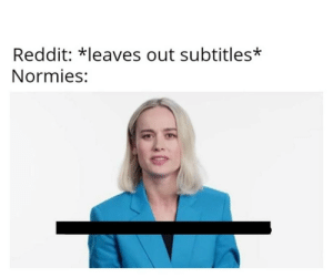 joinin' the trend: Reddit: *leaves out subtitles*  Normies: joinin' the trend