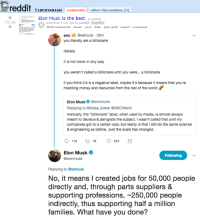 "Ironic, Money, and Reddit: reddit LIBERTARIAN Comments other discussions (3  Elon Musk is the best iredd.it)  15.1k  submitted 1 day ago by jacobjtl Sowellist  2020 comments share save hide give gold report crosspost  erin@eehouls 36m  you literally are a billionaire  iterally  it is not ironic in any way  you weren't called a billionaire until you were... a billionaire  f you think it's is a negative label, maybe it's because it means that you're  hoarding money and resources from the rest of the world  Elon Muskelonmusk  Replying to @blake_kistler @BBCWorld  Ironically, the ""billionaire"" label, when used by media, is almost always  meant to devalue & denigrate the subject. I wasn't called that until my  companies got to a certain size, but reality is that I still do the same science  & engineering as before. Just the scale has changed  Elon Musk  @elonmusk  Following  Replying to @eehouls  No, it means I created jobs for 50,000 people  directly and, through parts suppliers &  supporting professions, ~250,000 people  indirectly, thus supporting half a million  families. What have you done?"