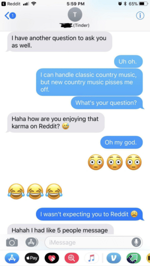 God, Music, and Oh My God: Reddit ll  5:59 PM  (Tinder)  I have another question to ask you  as well.  Uh oh  I can handle classic country music,  but new country music pisses me  off  What's your question?  Haha how are you enjoying that  karma on Reddit?  Oh my god.  I wasn't expecting you to Reddit  Hahah I had like 5 people message  iMessage  Pay Update: She found out (probably'll find out about this too)