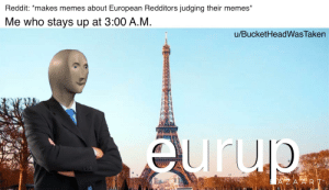 Unlimited sleep deprivation!: Reddit: *makes memes about European Redditors judging their memes*  Me who stays up at 3:00 A.M.  u/BucketHeadWasTaken  eurup  666  AZA ART Unlimited sleep deprivation!