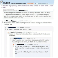 4chan, Crazy, and Cute: reddit NoSTUPIDOUESTIoNs I comments show images (o)  4 What is a guy doing when he replies really slowly to texts from a cute  girl?  (self. NoStupidQuestions)  0 points submitted 2 hours ago by  is he texting someone else? or what? it's driving me crazy. wtf is he doing.  i'll respond immediately but it still takes him like 15 minutes to respond  each time. we've hung out in person twice and he tells me how pretty i am  but he doesn't wanna text me.  lanowell  [-]  People have lives. Not everything revolves around texting regardless of how  cute you are.  个  iell .  [+1] 14 points 2 hours ag  个[-]磊 iii Ade e .。[5]-4 points 2 hours ago  he doesn't have one tho. and it's 11pm.  [-] li-ngao etais [+1] 10 points 2 hours ago  Based on this small interaction I can understand why he doesn't  text back.  mm ee eren  [-]  i don't need to give you all the details about his life but he  regularly goes on 4chan, so that's all you need to know  个  [S]-4 points 2 hours ago  [+1]5 points 2 hours ago  In that case it takes him a while cause he has to yell  at his mom for more tendies and mt dew then a quick  wank.  I'm sure it's not that you're annoying the shit out of A man's got priorities