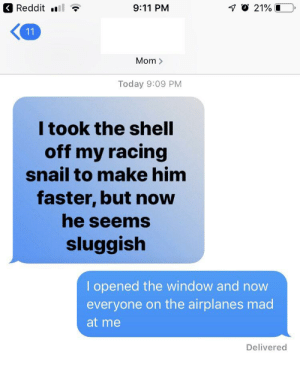 i heard my mom laugh and show my dad in the other room, i see this as an absolute win: Reddit  O 21%  9:11 PM  11  Mom>  Today 9:09 PM  I took the shell  off my racing  snail to make him  faster, but now  he seems  sluggish  I opened the window and now  everyone on the airplanes mad  at me  Delivered i heard my mom laugh and show my dad in the other room, i see this as an absolute win