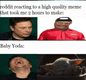 Uh oh: reddit reacting to a high quality meme  that took me 2 hours to make:  Baby Yoda: Uh oh