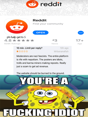 Community, News, and Reddit: reddit  Reddit  Find your community  OPEN  pls halp get to 5  4.8  #3  17+  628K Ratings  News  Age  10 min. Limit per reply?  10h ago  Mrbananafish  Moderators are nazi fascists. The entire platform  is rife with nepotism. The posters are idiots,  trolls and karma miners making reposts. Really  just a scam to get ad revenue.  The website should be burned to the ground.  YOU'RE A  FUCKINGIDIOT go rate reddit 5 stars