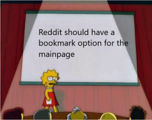 Reddit, Think, and All: Reddit should have a  bookmark option for the  mainpage I think we all agree that...