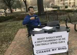 Reddit, Change, and Mind: REDDIT SHOULD MAKE  A CRYPTOCURRENCY SO WE  CAN FINALLY SPEND OUR K  CHANGE MY MIND We can be rich