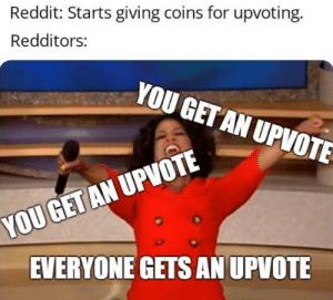 Feeling that holiday spirit, aren't we?: Reddit: Starts giving coins for upvoting.  Redditors:  YOU GET AN UPVOTE  YOU GET AN UPVOTE  EVERYONE GETS AN UPVOTE Feeling that holiday spirit, aren't we?