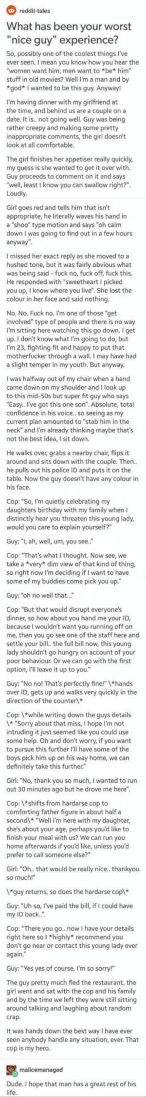 "Wholesome cop via /r/wholesomememes https://ift.tt/2SkCLRT: reddit-tales  What has been your worst  ""nice guy"" experience?  So, possibly one of the coolest things I've  ever seen. I mean you know how you hear the  ""women want him, men want to *be* him""  stuff in old movies? Well I'm a man and by  *god* I wanted to be this guy. Anyway!  I'm having dinner with my girlfriend at  the time, and behind us are a couple on a  not going well. Guy was being  I  rather  inappropriate comments, the girl doesn't  look at all comfortable.  The girl finishes her appetiser really quickly  my guess is she wanted to get it over with.  Guy proceeds to comment on it and says  ""well, least I know you can swallow right?""  Loudly  Girl goes red and tells him that isn't  appropriate, he literally waves his hand in  a ""shoo"" type motion and says ""oh calm  down I was going to find out in a few hours  anyway""  I missed her exact re  as she moved to a  hushed tone, but it was fairly obvious what  was being said-fuck no, fuck off, fuck this.  He responded with ""sweetheart I picked  lost the  colour in her face and said nothing.  No. No. Fuck no. I'm one of those ""get  involved"" type of people and there is no way  I'm sitting here watching this go down. I get  up. I don't know what I'm going to do, but  I'm 23, fighting fit and happy to put that  motherfucker through a wall. I may have had  a slight temper in my youth. But anyway.  I was halfway out of my chair when a hand  came down on my shoulder and I look up  to this mid-50s but super fit guy who says  ""Easy. I've got this one son"". Absolute, total  confidence in his voice.. so seeing as my  current plan amounted to ""stab him in the  neck"" and I'm already thinking maybe that's  not the best idea, I sit down.  He walks over, grabs a nearby chair, flips it  around and sits down with the couple. Then..  he pulls out his police ID and puts it on the  table. Now the guy doesn't have any colour in  his face  Cop: ""So, I'm quietly celebrating my  daughters birthday with my family when I  distinctly hear you threaten this young lady,  would you care to explain yourself?""  Guy: ""I, ah, well, um, you see.  Cop: ""That's what I thought. Now see, we  take a *very* dim view of that kind of thing,  so right now I'm deciding if I want to have  some of my buddies come pick you up""  Guy: ""oh no well that...""  Cop: ""But that would disrupt everyone's  dinner, so how about you hand me your ID,  me, the dn't want yhe staff here and  settle your bill., the full bill now, this young  lady shouldn't go hungry on account of your  poor behaviour. Or we can go with the first  option, I'll leave it up to you.  Guy: ""No no! That's perfectly fine!"" 1*hands  over ID, gets up and walks very quickly in the  direction of the counter  Cop: while writing down the guys details  1* ""Sorry about that miss, I hope I'm not  intruding it just seemed like you could use  some help. Oh and don't worry, if you want  to pursue this further I'll have some of the  boys pick him up on his way home, we can  definitely take this further.  Girl: ""No, thank you so much, I wanted to run  out 30 minutes ago but he drove me here"".  Cop: *shifts from hardarse cop to  comforting father figure in about half a  second* ""Well I'm here with my daughter,  she's about your age, perhaps you'd like to  finish your meal with us? We can run you  home afterwards if you'd like, unless you'd  prefer to call someone else?""  Girl: ""Oh.. that would be really nice.. thankyou  so much!  *guy returns, so does the hardarse cop*  Guy: ""Uh so, I've paid the bill, if I could have  back."".  my  Cop: ""There you go. now I have your details  right here so I *highly* recommend you  don't go near or contact this young lady ever  again.  Guy: ""Yes yes of course, I'm so sorry!""  The quy pretty much fled the restaurant, the  qirl went and sat with the cop and his family  and by the time we left they were still sitting  around talking and laughing about random  crap.  It was hands down the best way I have ever  seen anybody handle any situation, ever. That  cop is my hero.  malicemanaged  Dude. I hope that man has a great rest of his  life. Wholesome cop via /r/wholesomememes https://ift.tt/2SkCLRT"