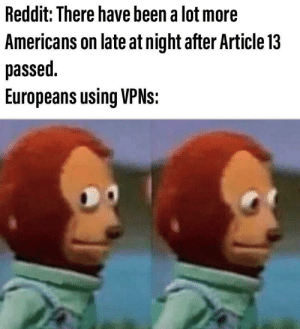 He just might be me via /r/memes https://ift.tt/2JWoPNN: Reddit: There have been a lot more  Americans on late at night after Article 13  passed  Europeans using VPNS: He just might be me via /r/memes https://ift.tt/2JWoPNN