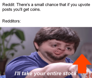 Meirl: Reddit: There's a small chance that if you upvote  posts you'll get coins.  Redditors:  I'll take your entire stock Meirl