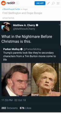 Didn't think the left could stoop any lower: reddit  USE APP  r/BlackPeopleTwitter imgur  Fred Skellington and Oogie Boogie  u/DubTeeDub  Matthew A. Cherry  @MatthewACherry  What in the Nightmare Before  Christmas is this.  Parker Molloy@ParkerMolloy  Trump's parents look like they're secondary  characters from a Tim Burton movie come to  life  Trump  11:33 PM.02 Oct 18  202 Retweets 876 Likes Didn't think the left could stoop any lower