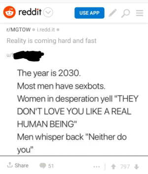 "Love, Reddit, and Women: reddit  USE APP  r/MGTOW i.redd.it  Reality is coming hard and fast  u/  The year is 2030.  Most men have sexbots  Women in desperation yell ""THEY  DON'T LOVE YOU LIKE A REAL  HUMAN BEING""  Men whisper back ""Neither do  you""  L Share  51  797 Are r/MGTOW and r/justneckbeardthings the same sub?"