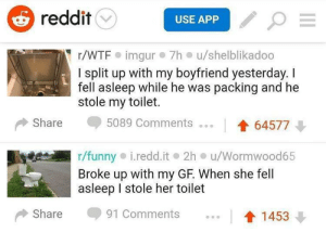 Meirl: reddit  USE APP  r/WTF imgur 7h u/shelblikadoo  I split up with my boyfriend yesterday. I  fell asleep while he was packing and he  stole my toilet.  Share  5089 Comments  64577  r/funny i.redd.it 2h u/Wormwood65  Broke up with my GF. When she fell  asleep stole her toilet  Share  91 Comments  1453 Meirl