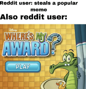 Meme, Reddit, and Play: Reddit user: steals a popular  meme  Also reddit user:  WHERES INYS9  AWARD  PLAY This happens a lot honestly