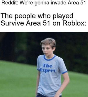 Reddit, Say No More, and Roblox: Reddit: We're gonna invade Area 51  The people who played  Survive Area 51 on Roblox:  The  Cxpert Gamers: Say no more!
