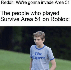 Reddit, Roblox, and Area 51: Reddit: We're gonna invade Area 51  The people who played  Survive Area 51 on Roblox:  The  xpert .