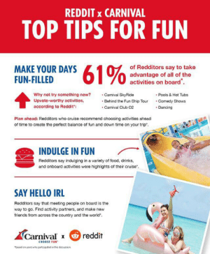 """I know reddit sponsored this but COME ON: REDDIT x CARNIVAL  TOP TIPS FOR FUN  61%  of Redditors say to take  advantage of all of the  activities on board  MAKE YOUR DAYS  FUN-FILLED  Why not try something new?  Carnival SkyRide  Pools & Hot Tubs  Comedy Shows  Upvote-worthy activities,  Behind the Fun Ship Tour  according to Reddit:  Carnival Club 02  Dancing  Plan ahead: Redditors who cruise recommend choosing activities ahead  of time to create the perfect balance of fun and down time on your trip.  INDULGE IN FUN  Redditors say indulging in a variety of food, drinks,  and onboard activities were highlights of their cruise  SAY HELLO IRL  Redditors say that meeting people on board is the  way to go. Find activity partners, and make new  friends from across the country and the world  Carnival x  reddit  CHOOSE FUN  """"based on users who participated in this discussion I know reddit sponsored this but COME ON"""