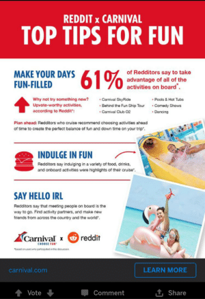 """Ready for some upvote-worthy activities fellow redditors?: REDDIT x CARNIVAL  TOP TIPS FOR FUN  MAKE YOUR DAYS  FUN-FILLED  610of Redditors say to take  advantage of all of the  activities on board  Carnival SkyRide  Why not try something new?  Pools & Hot Tubs  Comedy Shows  Upvote-worthy activities,  Behind the Fun Ship Tour  according to Reddit"""":  Carnival Club 02  Dancing  Plan ahead: Redditors who cruise recommend choosing activities ahead  of time to create the perfect balance of fun and down time on your trip*.  INDULGE IN FUN  Redditors say indulging in a variety of food, drinks,  and onboard activities were highlights of their cruise  SAY HELLO IRL  Redditors say that meeting people on board is the  way to go. Find activity partners, and make new  friends from across the country and the world  Carnival  reddit  CHOOSE FUN  """"based on users who participated in ths discussion  carnival.com  LEARN MORE  1t Share  Vote  Comment Ready for some upvote-worthy activities fellow redditors?"""