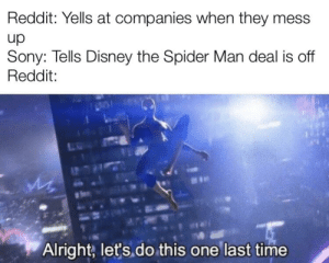 Disney, Reddit, and Sony: Reddit: Yells at companies when they mess  up  Sony: Tells Disney the Spider Man deal is off  Reddit:  Alright, let's do this one last time This is so sad despacito play Alexa