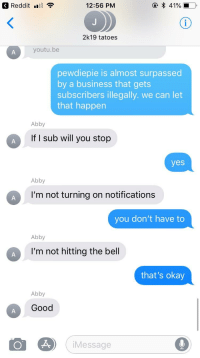Business, Good, and Okay: Redditl  12:56 PM  2k19 tatoes  youtu.be  pewdiepie is almost surpassed  by a business that gets  subscribers illegally. we can let  that happen  Abby  If I sub will you stop  yes  Abby  I'm not turning on notifications  you don't have to  Abby  I'm not hitting the bell  that's okay  Abby  Good  iMessage