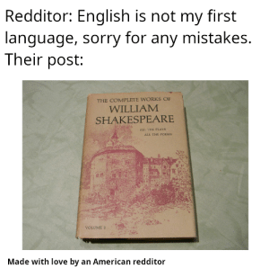 No idea how you guys keep pace tbh: Redditor: English is not my first  language, sorry for any mistakes.  Their post:  THE COMPLETE WORKS OF  WILLIAM  SHAKESPEARE  ALL THE PLAYS  ALL THE POEMS  VOLUME 2  Made with love by an American redditor No idea how you guys keep pace tbh