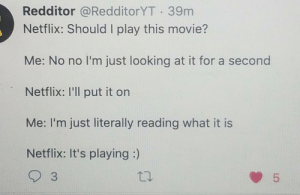 Netflix be like: Redditor @RedditorYT 39m  Netflix: Should I play this movie?  Me: No no I'm just looking at it for a second  Netflix: I'll put it on  Me: I'm just literally reading what it is  Netflix: It's playing :)  3  5  LO Netflix be like
