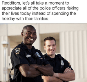 Police, Appreciate, and Today: Redditors, let's all take a moment to  appreciate all of the police officers risking  their lives today instead of spending the  holiday with their families  VICOTIBAN Someone told me to post this here
