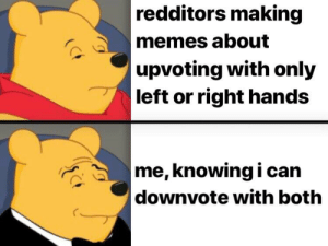 Mwahaha: redditors making  memes about  upvoting with only  left or right hands  me,knowing i can   downvote with both Mwahaha