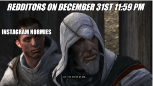 I'll see you next decade: REDDITORS ON DECEMBER 31ST 11:59 PM  INSTAGRAM NORMIES  Ah. The end of an era. I'll see you next decade