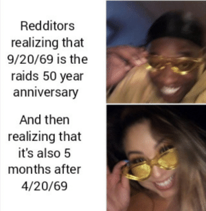 Nice: Redditors  realizing that  9/20/69 is the  raids 50 year  anniversary  And then  realizing that  it's also 5  months after  4/20/69 Nice