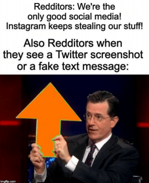 meirl: Redditors: We're the  only good social media!  Instagram keeps stealing our stuff!  Also Redditors when  they see a Twitter screenshot  or a fake text message:  imgflip.com meirl