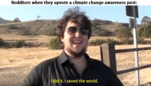 We are all environmentalists on this blessed day: Redditors when they upvote a climate change awareness post:  Idid it. I saved the world. We are all environmentalists on this blessed day