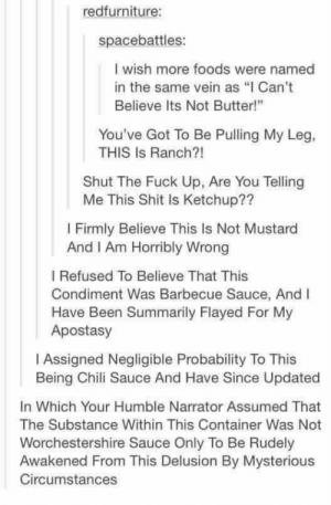 "Food namingomg-humor.tumblr.com: redfurniture:  spacebattles:  I wish more foods were named  in the same vein as ""I Can't  Believe Its Not Butter!""  You've Got To Be Pulling My Leg,  THIS Is Ranch?!  Shut The Fuck Up, Are You Telling  Me This Shit Is Ketchup??  I Firmly Believe This Is Not Mustard  And I Am Horribly Wrong  I Refused To Believe That This  Condiment Was Barbecue Sauce, And I  Have Been Summarily Flayed For My  Apostasy  I Assigned Negligible Probability To This  Being Chili Sauce And Have Since Updated  In Which Your Humble Narrator Assumed That  The Substance Within This Container Was Not  Worchestershire Sauce Only To Be Rudely  Awakened From This Delusion By Mysterious  Circumstances Food namingomg-humor.tumblr.com"