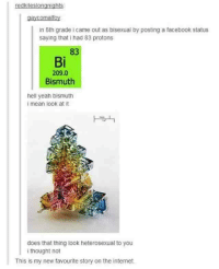 Facebook, Internet, and Yeah: redkitesiongnights  gaycomalfoy  in 8th grade came out as bisexual by posting a facebook status  saying that i had 83 protons  83  Bi  209.0  Bismuth  hell yeah bismuth  i mean look at it  does that thing look heterosexual to you  i thought not  This is my new favourite story on the internet same