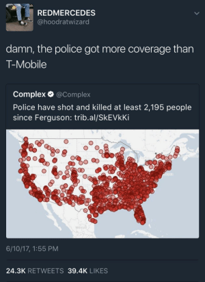 Thats powerful: REDMERCEDES  ahoodratwizard  damn, the police got more coverage than  T-Mobile  Complex @Complex  Police have shot and killed at least 2,195 people  since Ferguson: trib.al/SkEVkKi  Mont  BRASK  te  Mexico  Cuba  6/10/17, 1:55 PM  24.3K RETWEETS 39.4K LIKES Thats powerful