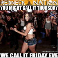 America, Beer, and Friday: REDNECK AN ATI ANN  YOU MIGHT CALLITTHURSDAY  redneck nationscar.com  WE CALL IT FRIDAY EVE Let the weekend begin____________________________________________💥SHIRTS💥HATS💥STICKERS💥 🚨SHOP AT👉🏼LINK IS IN PROFILE👈🏼🚨 💻Shop- rednecknationgear.com💻 ▶️Also Follow:◀️ ✅Personal page- ✅@bobbyrednecknation✅ ✅3rd page @the_redneck_army✅ ✅4th page @diptalk✅ ____________________________________________ rednecknation dippernation dieselnation southern trucks guns beer southernstrong country dixie merica usa america redneck southern confederate usa americastrong rhec mud realtree mossyoak camo upchurch outlaw ford chevy dodge