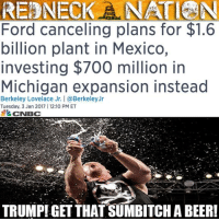 Trump called Ford out months ago about sending jobs to other countries and they have responded... The right way! Not even officially in office and making real changes! For those who don't like him he, well it looks good so far!: REDNECK ANAT NN  Ford canceling plans for $1.6  billion plant in Mexico,  investing $700 million in  Michigan expansion instead  Berkeley Lovelace Jr. I @Berkeley Jr  Tuesday, 3 Jan 2017 I 12:10 PM ET  CNBC  TRUMPI GET THAT SUMBITCHA BEER! Trump called Ford out months ago about sending jobs to other countries and they have responded... The right way! Not even officially in office and making real changes! For those who don't like him he, well it looks good so far!