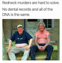Hill billy buck and his dad- brother: Redneck murders are hard to solve.  No dental records and all of the  DNA is the same. Hill billy buck and his dad- brother
