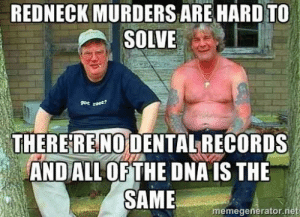 Redneck, Net, and Dna: REDNECK MURDERS ARE HARDTO  SOLVE  THEREREINOİDENTALRECORDS  ANDALL OFTHE DNA IS THE  memegenerator.net DNA testing