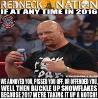 Memes, Redneck, and Buckle: REDNECK NATIEN  IF AT ANY TIMLE IN 2016  ECKNAY  REDNECKNATIONGEAR-COM  WEANNOYEDYOU, PISSED YOUOFF, OR OFFENDED YOUl  WELL THEN BUCKLE UP SNOWFLAKES  BECAUSE2011WERETTAKINGITUPANOTCH! 🎉HAPPY NEW YEAR REDNECK NATION! It's going to be a great one for sure!! Much love and stay safe!🎉
