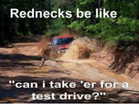 "Rednecks be like  ""can i take 'er for a  test drive?"" Southern Rambles"
