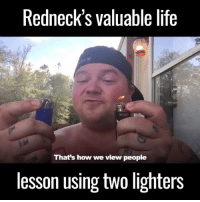 hillbilly: Redneck's valuable life  That's how we view people  lesson using two lighters
